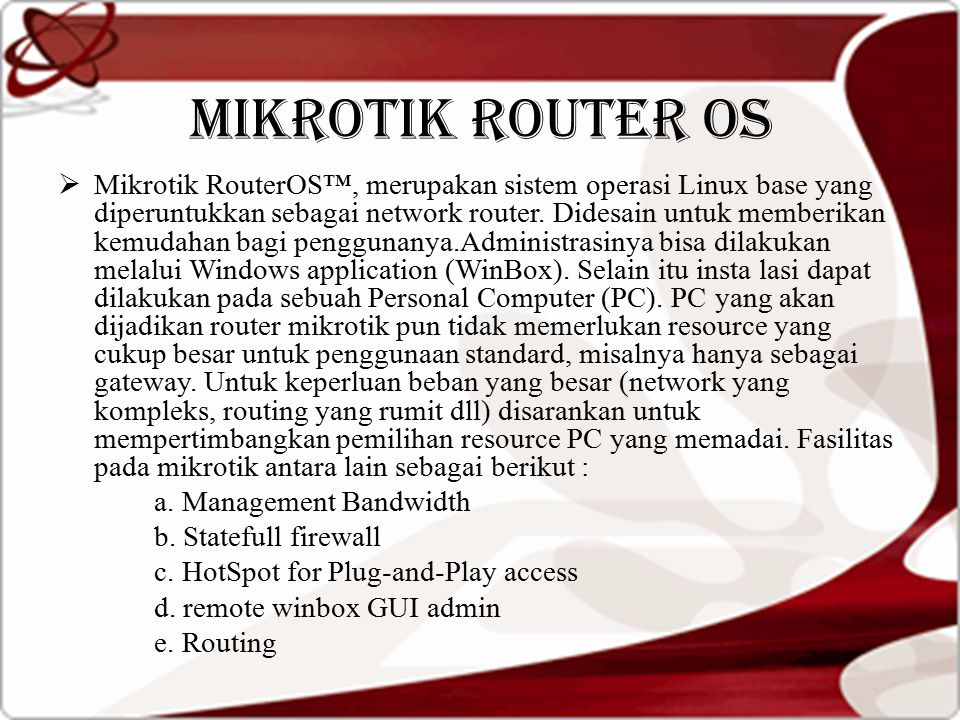MIKROTIK ROUTER OS  Mikrotik RouterOS™, merupakan sistem operasi Linux base yang diperuntukkan sebagai network router. Didesain untuk memberikan kemu