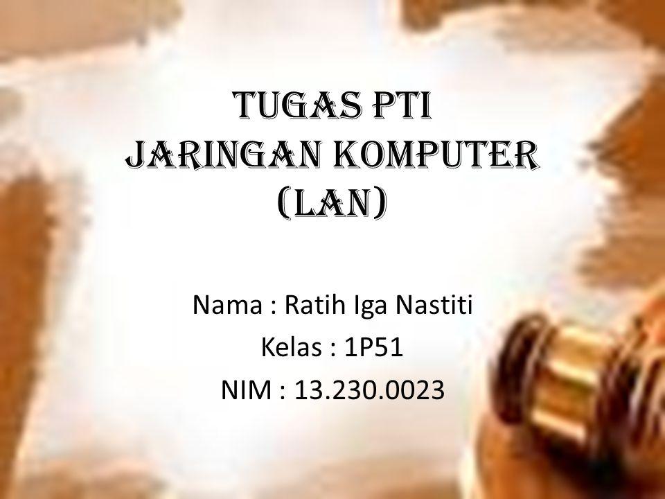 TUGAS PTI Jaringan Komputer (LAN) Nama : Ratih Iga Nastiti Kelas : 1P51 NIM : 13.230.0023