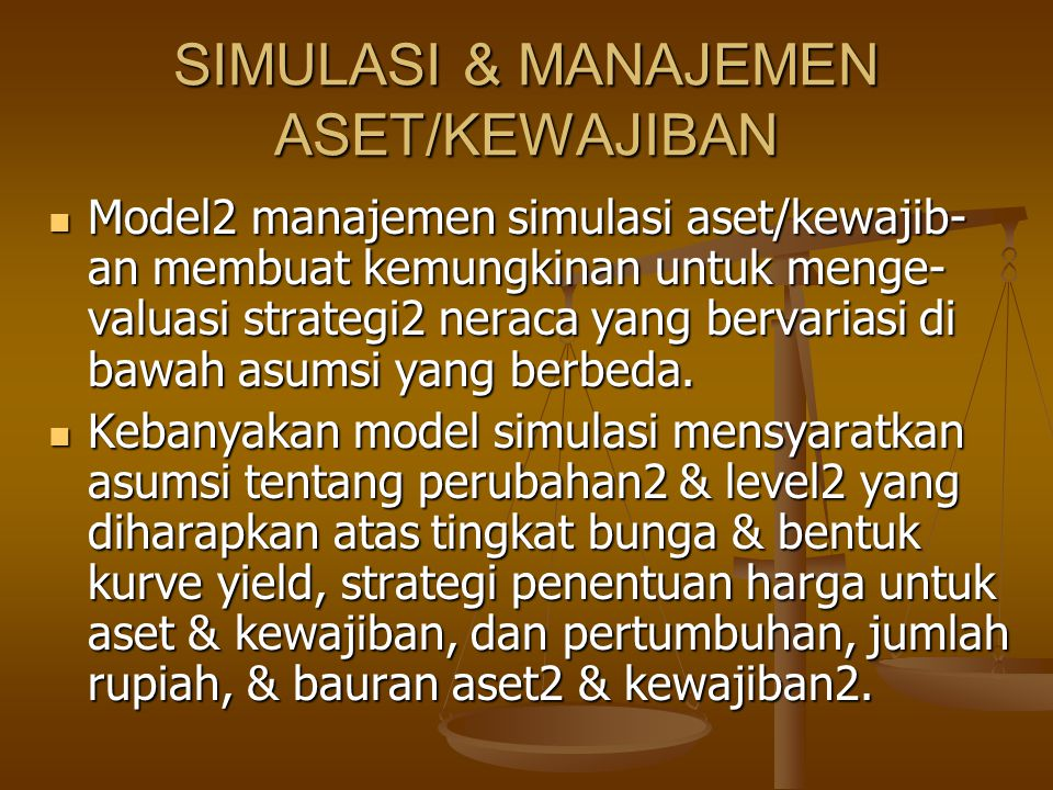 SIMULASI & MANAJEMEN ASET/KEWAJIBAN Model2 manajemen simulasi aset/kewajib- an membuat kemungkinan untuk menge- valuasi strategi2 neraca yang bervariasi di bawah asumsi yang berbeda.