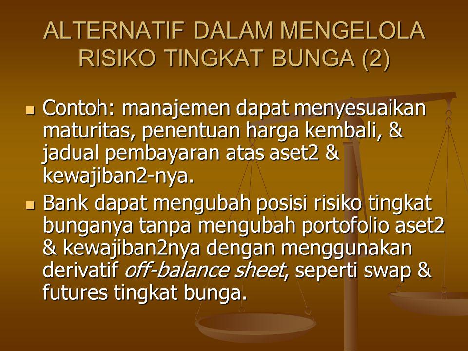 ALTERNATIF DALAM MENGELOLA RISIKO TINGKAT BUNGA (2) Contoh: manajemen dapat menyesuaikan maturitas, penentuan harga kembali, & jadual pembayaran atas aset2 & kewajiban2-nya.
