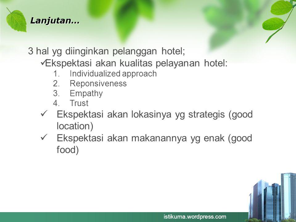 Lanjutan… istikuma.wordpress.com 3 hal yg diinginkan pelanggan hotel; Ekspektasi akan kualitas pelayanan hotel: 1.Individualized approach 2.Reponsiven