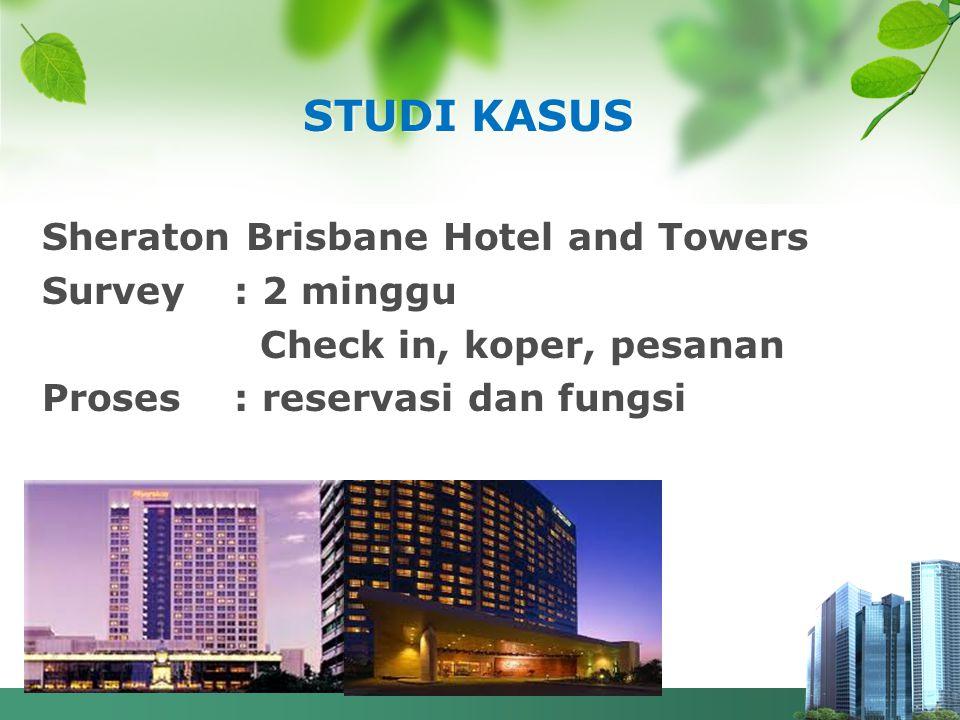 STUDI KASUS Sheraton Brisbane Hotel and Towers Survey : 2 minggu Check in, koper, pesanan Proses: reservasi dan fungsi