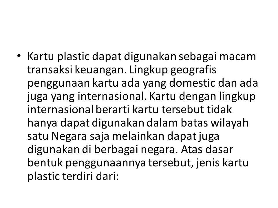 Kartu plastic dapat digunakan sebagai macam transaksi keuangan. Lingkup geografis penggunaan kartu ada yang domestic dan ada juga yang internasional.