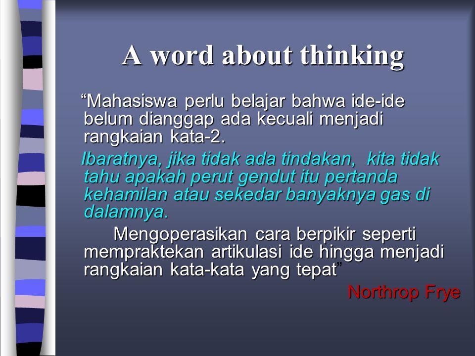 A word about thinking Mahasiswa perlu belajar bahwa ide-ide belum dianggap ada kecuali menjadi rangkaian kata-2.