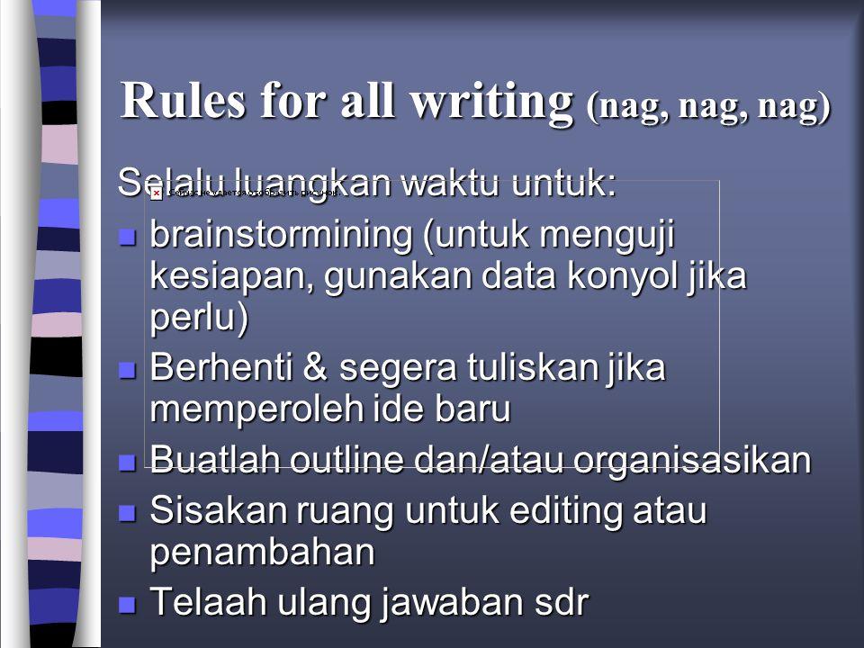 Rules for all writing (nag, nag, nag) Selalu luangkan waktu untuk: n brainstormining (untuk menguji kesiapan, gunakan data konyol jika perlu) n Berhenti & segera tuliskan jika memperoleh ide baru n Buatlah outline dan/atau organisasikan n Sisakan ruang untuk editing atau penambahan n Telaah ulang jawaban sdr