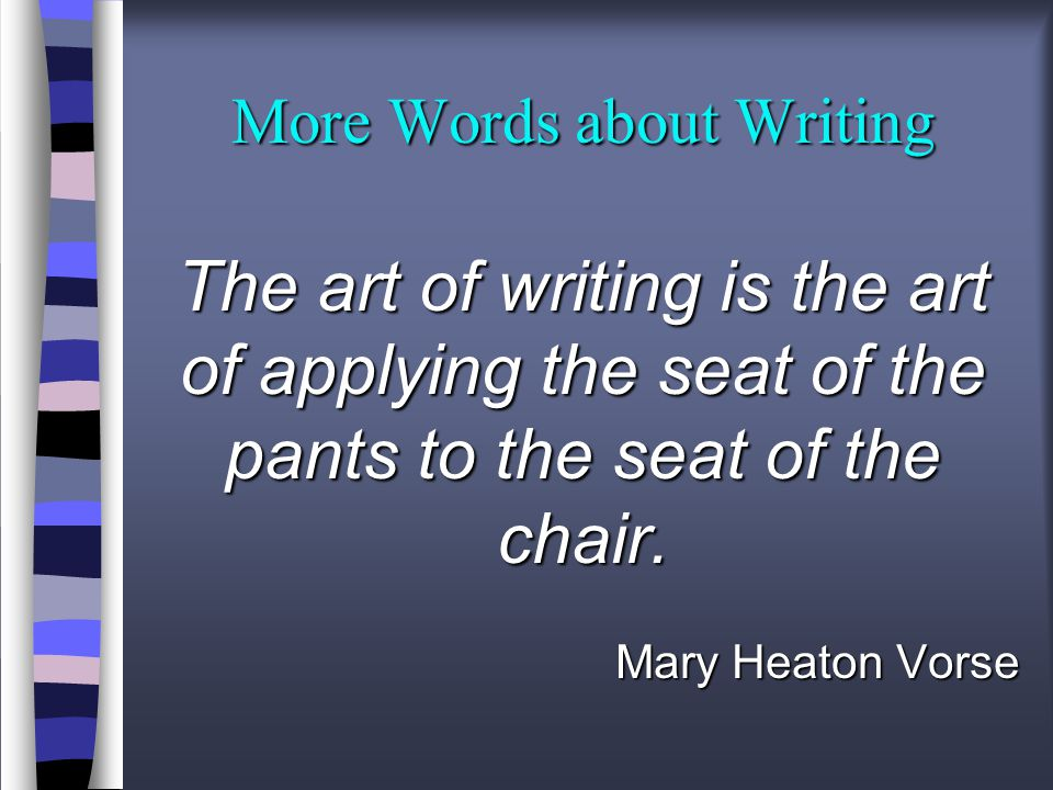 More Words about Writing The art of writing is the art of applying the seat of the pants to the seat of the chair.