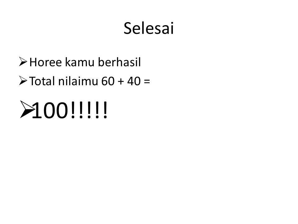 Selesai  Horee kamu berhasil  Total nilaimu 60 + 40 =  100!!!!!