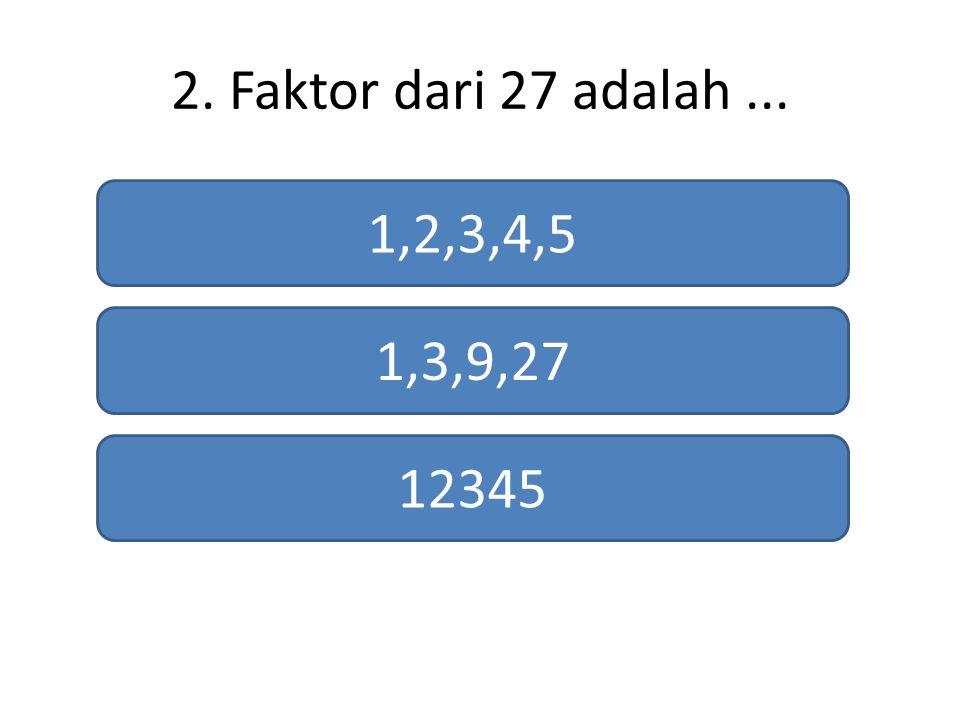 2. Faktor dari 27 adalah... 1,2,3,4,5 1,3,9,27 12345