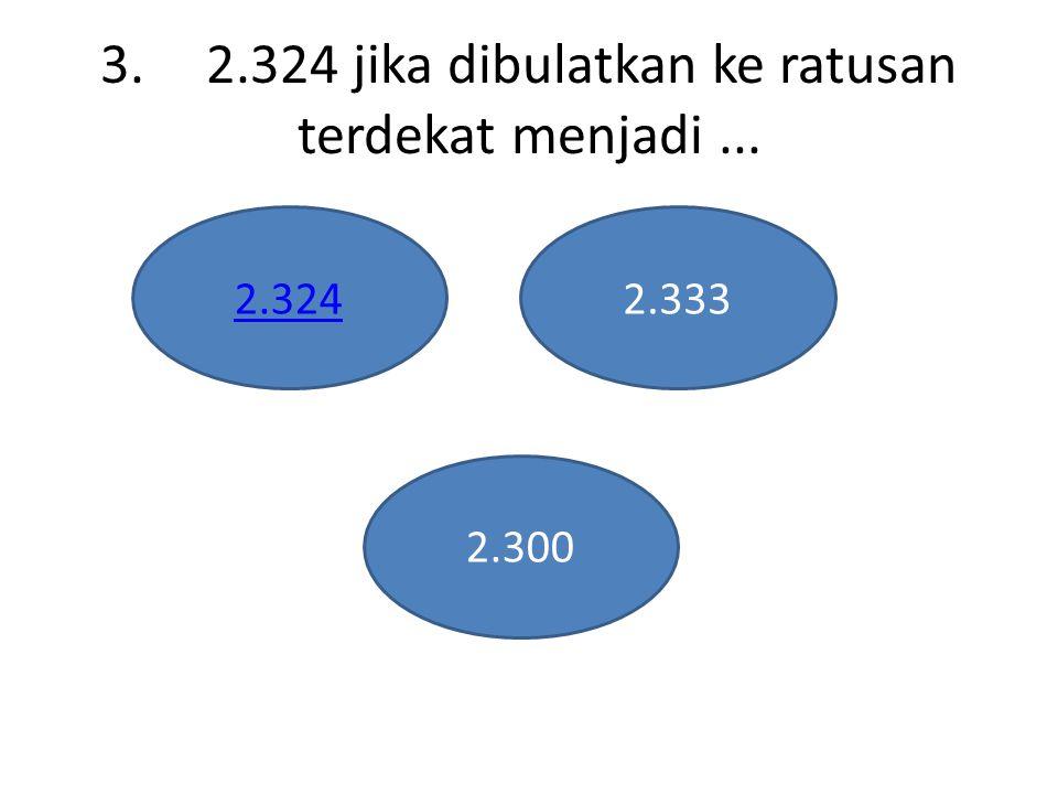 3.2.324 jika dibulatkan ke ratusan terdekat menjadi... 2.3242.333 2.300