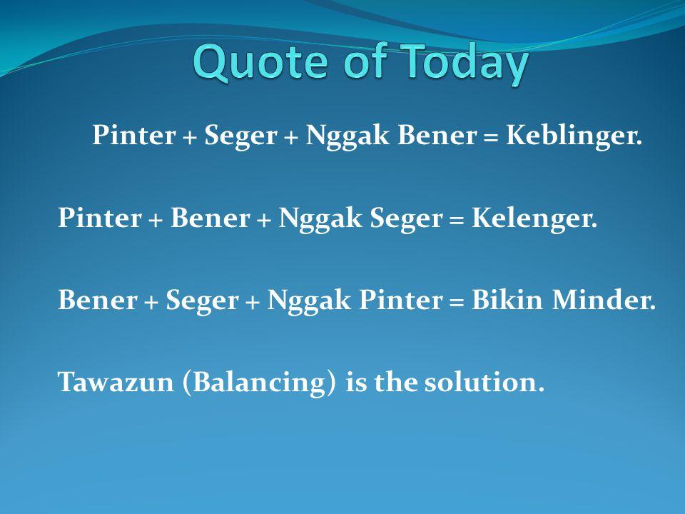 Pinter + Seger + Nggak Bener = Keblinger. Pinter + Bener + Nggak Seger = Kelenger. Bener + Seger + Nggak Pinter = Bikin Minder. Tawazun (Balancing) is