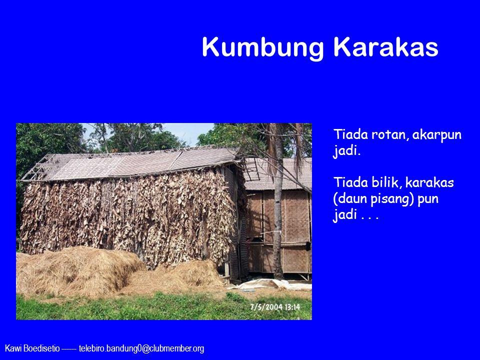 Kawi Boedisetio ------ telebiro.bandung0@clubmember.org Kumbung Karakas Tiada rotan, akarpun jadi. Tiada bilik, karakas (daun pisang) pun jadi...