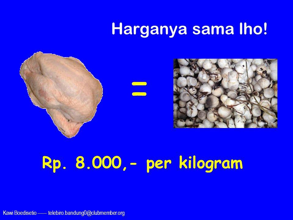Kawi Boedisetio ------ telebiro.bandung0@clubmember.org Harganya sama lho! = Rp. 8.000,- per kilogram