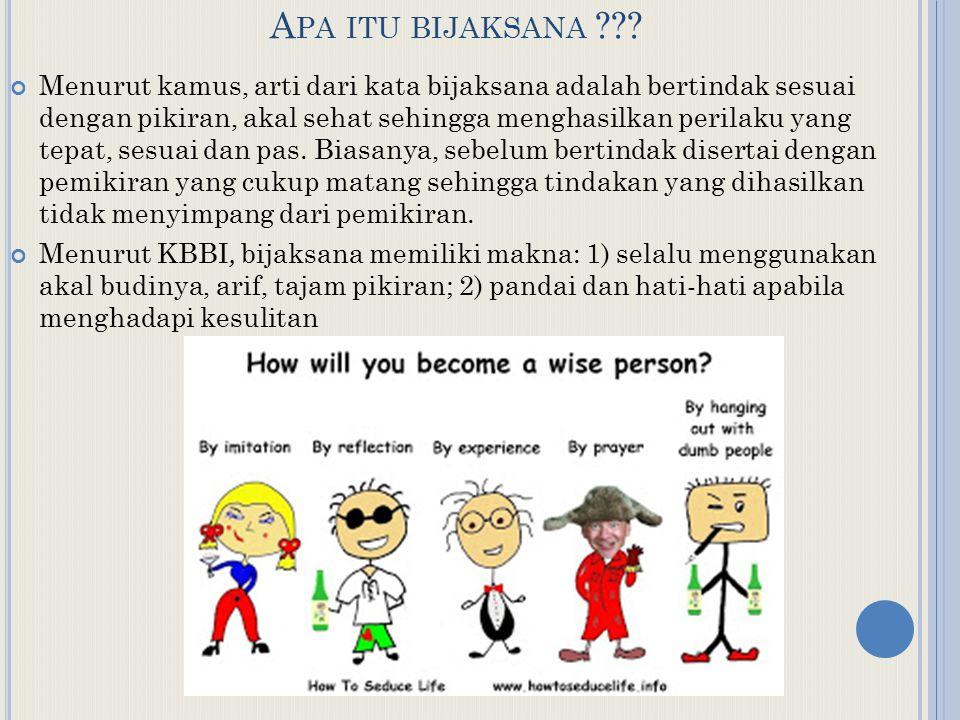 A PA ITU BIJAKSANA ??? Menurut kamus, arti dari kata bijaksana adalah bertindak sesuai dengan pikiran, akal sehat sehingga menghasilkan perilaku yang