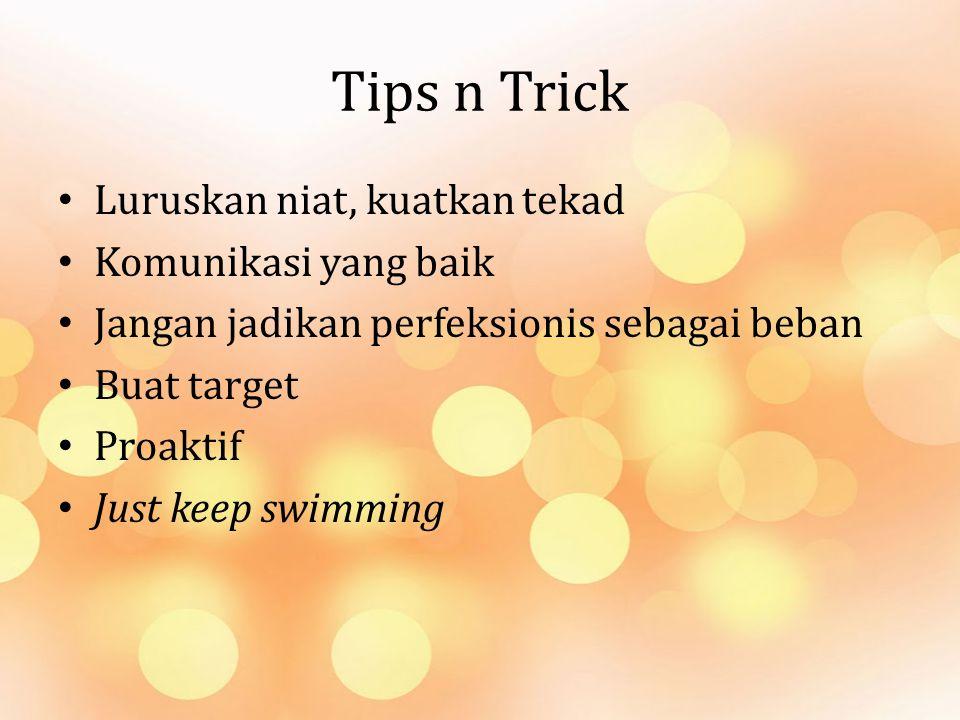 Tips n Trick Luruskan niat, kuatkan tekad Komunikasi yang baik Jangan jadikan perfeksionis sebagai beban Buat target Proaktif Just keep swimming