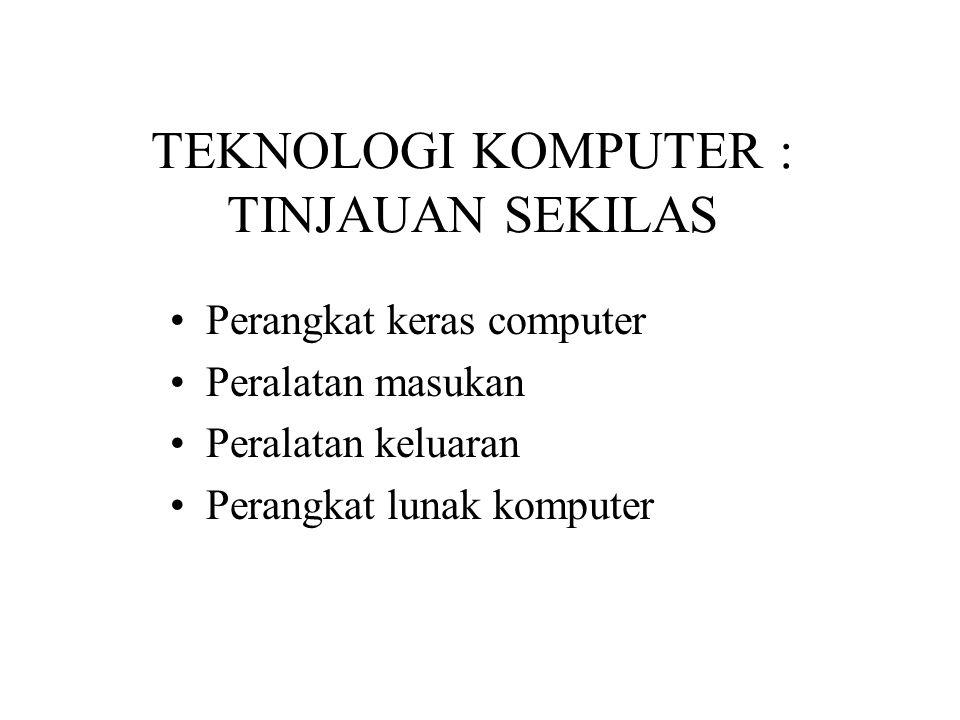 TEKNOLOGI KOMPUTER : TINJAUAN SEKILAS Perangkat keras computer Peralatan masukan Peralatan keluaran Perangkat lunak komputer