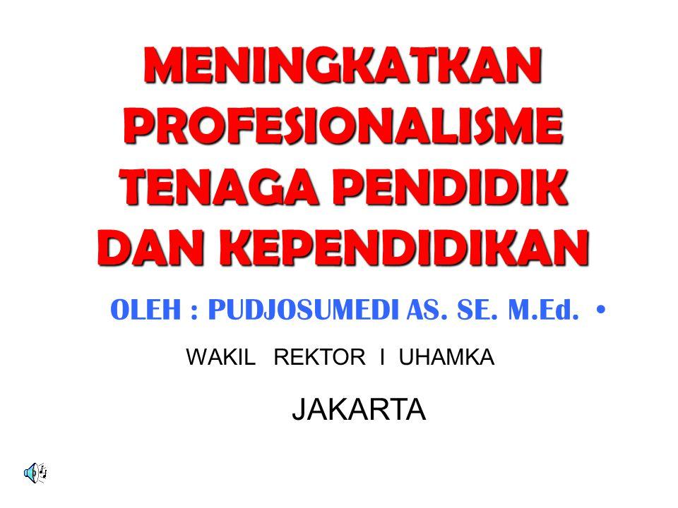 MENINGKATKAN PROFESIONALISME TENAGA PENDIDIK DAN KEPENDIDIKAN OLEH : PUDJOSUMEDI AS. SE. M.Ed. WAKIL REKTOR I UHAMKA JAKARTA