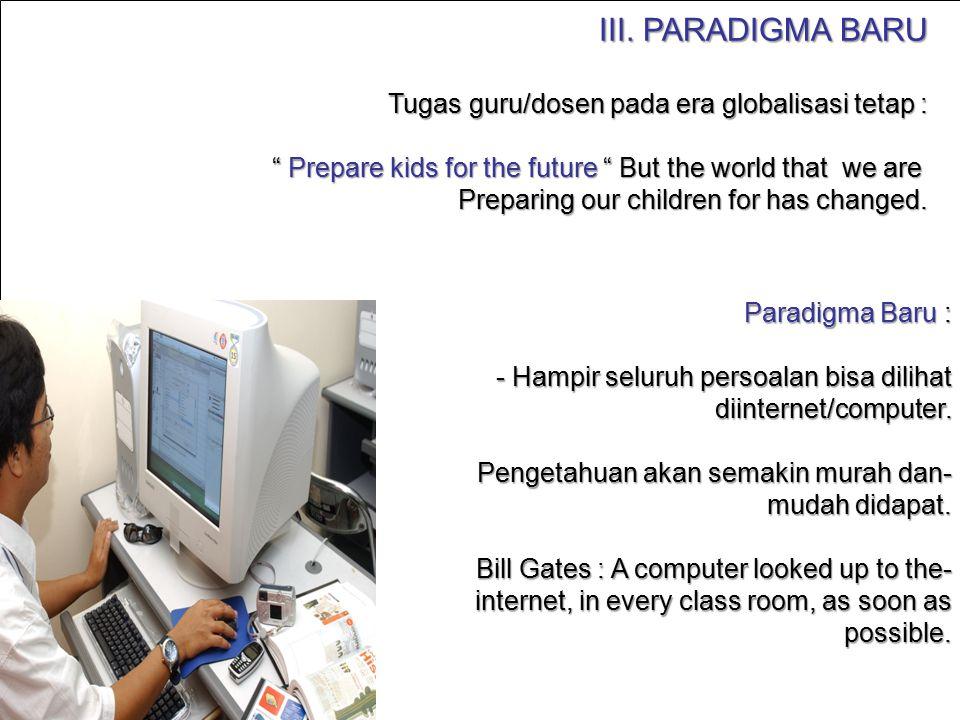 "III. PARADIGMA BARU Tugas guru/dosen pada era globalisasi tetap : "" Prepare kids for the future "" But the world that we are Preparing our children for"