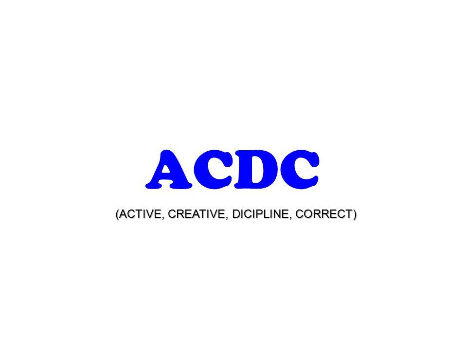 ACDC (ACTIVE, CREATIVE, DICIPLINE, CORRECT)
