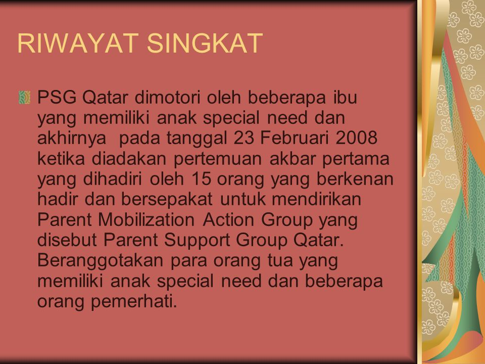 RIWAYAT SINGKAT PSG Qatar dimotori oleh beberapa ibu yang memiliki anak special need dan akhirnya pada tanggal 23 Februari 2008 ketika diadakan pertemuan akbar pertama yang dihadiri oleh 15 orang yang berkenan hadir dan bersepakat untuk mendirikan Parent Mobilization Action Group yang disebut Parent Support Group Qatar.
