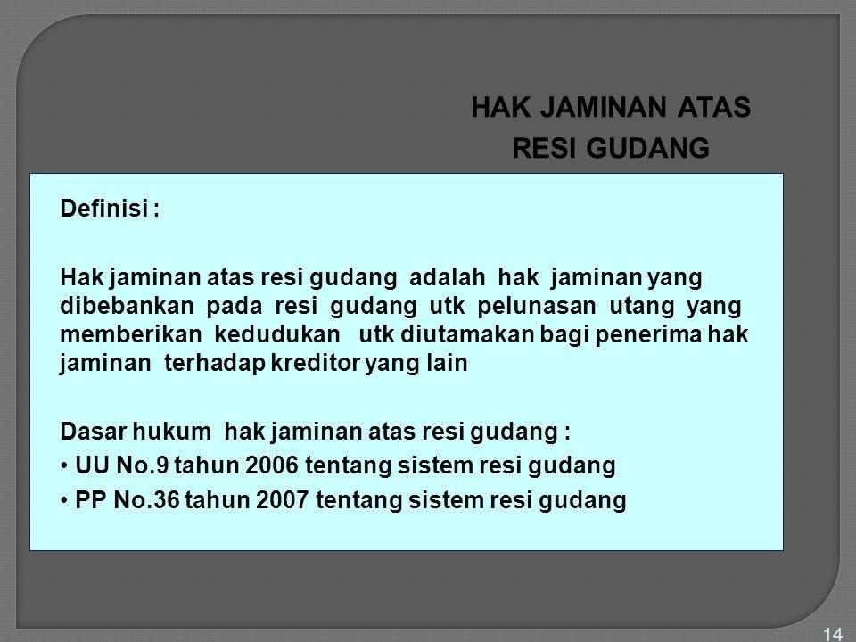 14 HAK JAMINAN ATAS RESI GUDANG Definisi : Hak jaminan atas resi gudang adalah hak jaminan yang dibebankan pada resi gudang utk pelunasan utang yang m