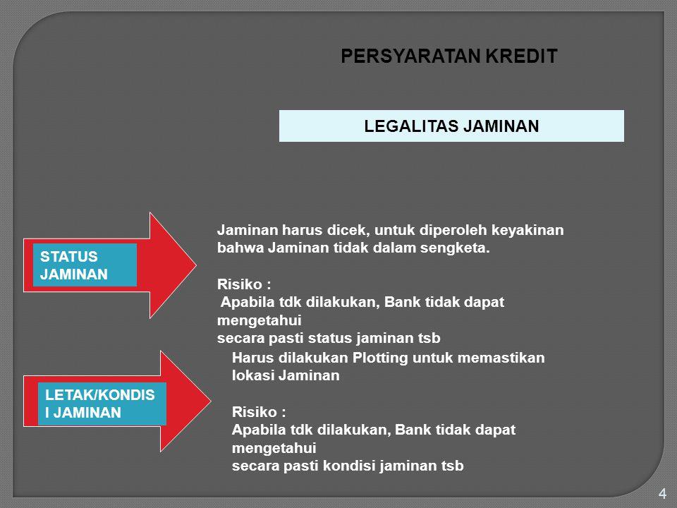 4 PERSYARATAN KREDIT STATUS JAMINAN LETAK/KONDIS I JAMINAN LEGALITAS JAMINAN Jaminan harus dicek, untuk diperoleh keyakinan bahwa Jaminan tidak dalam