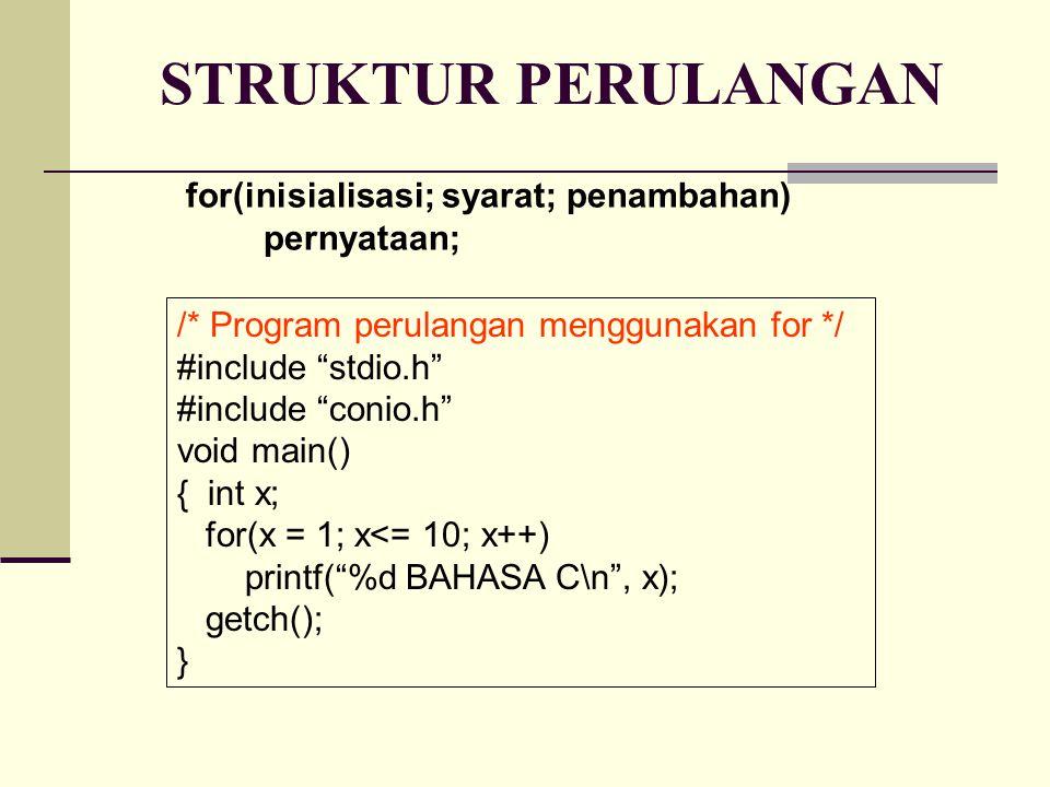 STRUKTUR PERULANGAN for(inisialisasi; syarat; penambahan) pernyataan; /* Program perulangan menggunakan for */ #include stdio.h #include conio.h void main() { int x; for(x = 1; x<= 10; x++) printf( %d BAHASA C\n , x); getch(); }