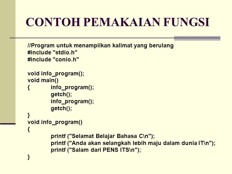 CONTOH PEMAKAIAN FUNGSI //Program untuk menampilkan kalimat yang berulang #include stdio.h #include conio.h void info_program(); void main() { info_program(); getch(); info_program(); getch(); } void info_program() { printf ( Selamat Belajar Bahasa C\n ); printf ( Anda akan selangkah lebih maju dalam dunia IT\n ); printf ( Salam dari PENS ITS\n ); }