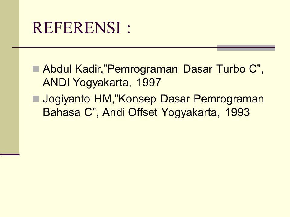 REFERENSI : Abdul Kadir, Pemrograman Dasar Turbo C , ANDI Yogyakarta, 1997 Jogiyanto HM, Konsep Dasar Pemrograman Bahasa C , Andi Offset Yogyakarta, 1993