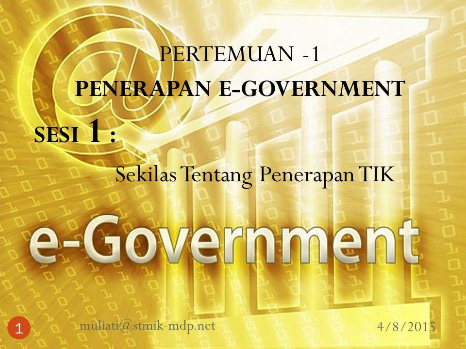 PERTEMUAN -1 PENERAPAN E-GOVERNMENT SESI 1 : - Sekilas Tentang Penerapan TIK 4/8/2015 muliati@stmik-mdp.net 1