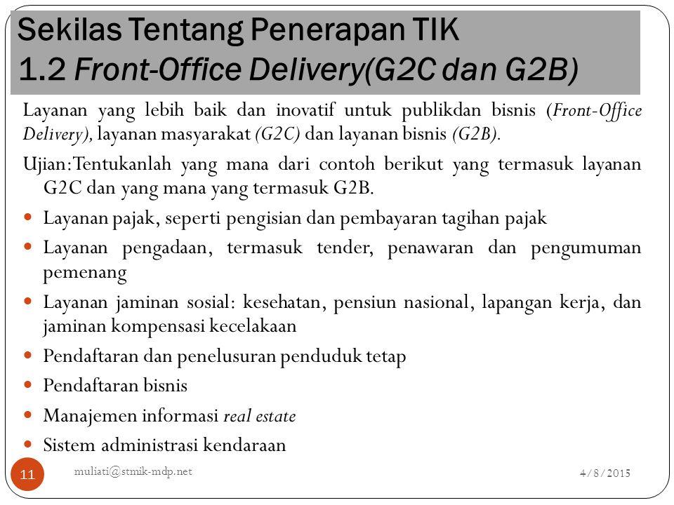 Sekilas Tentang Penerapan TIK 1.2 Front-Office Delivery(G2C dan G2B) 4/8/2015 muliati@stmik-mdp.net 11 Layanan yang lebih baik dan inovatif untuk publ