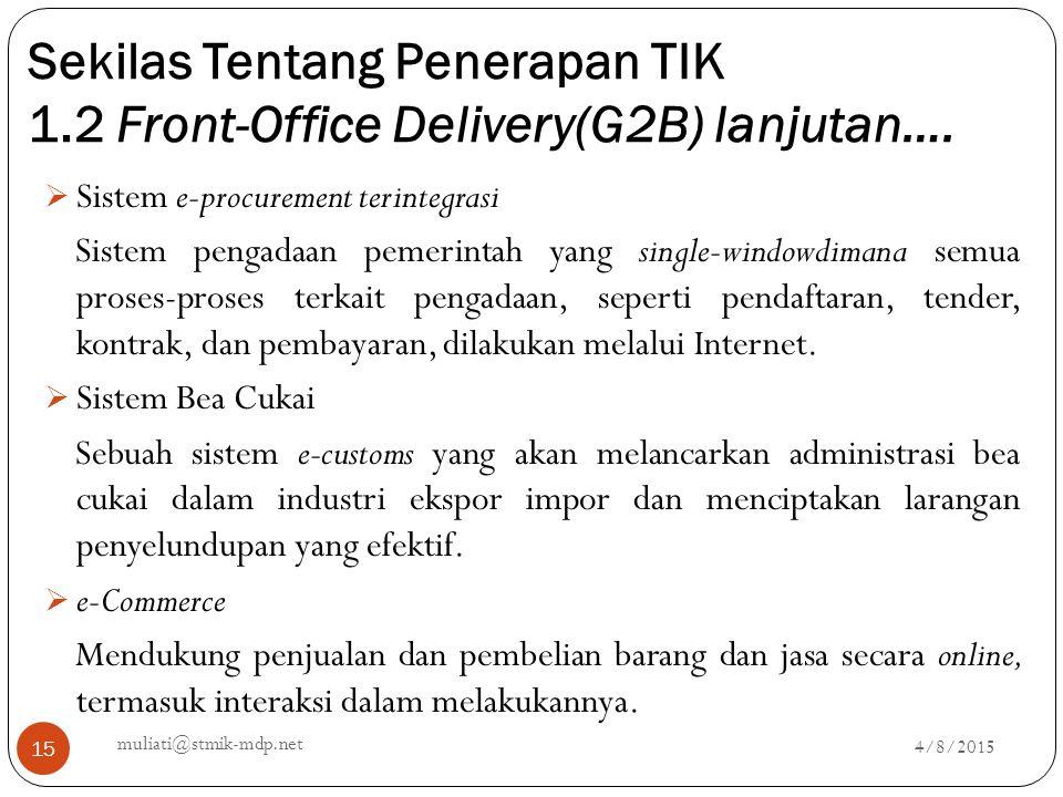Sekilas Tentang Penerapan TIK 1.2 Front-Office Delivery(G2B) lanjutan…. 4/8/2015 muliati@stmik-mdp.net 15  Sistem e-procurement terintegrasi Sistem p