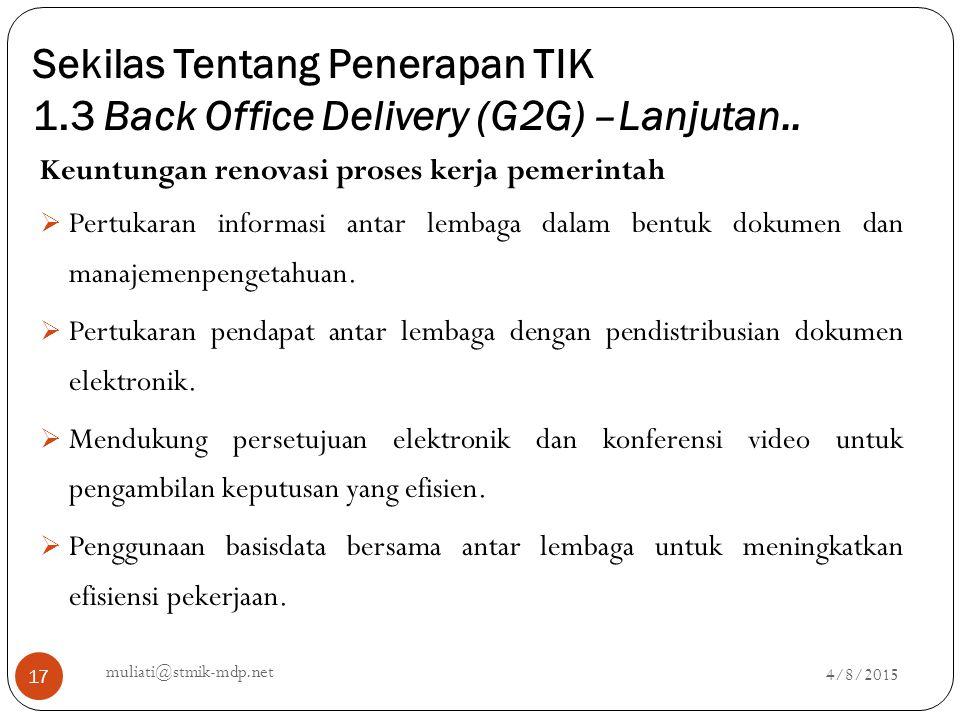 Sekilas Tentang Penerapan TIK 1.3 Back Office Delivery (G2G) –Lanjutan.. 4/8/2015 muliati@stmik-mdp.net 17 Keuntungan renovasi proses kerja pemerintah