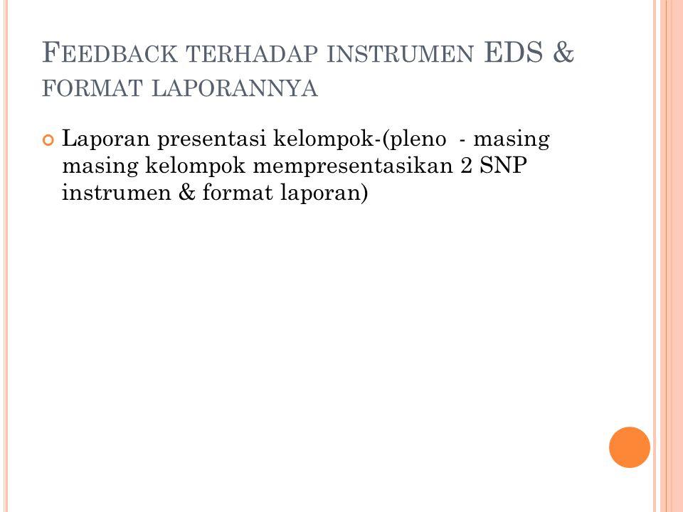 F EEDBACK TERHADAP INSTRUMEN EDS & FORMAT LAPORANNYA Laporan presentasi kelompok-(pleno - masing masing kelompok mempresentasikan 2 SNP instrumen & format laporan)