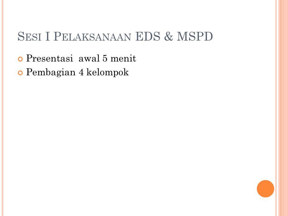 S ESI I P ELAKSANAAN EDS & MSPD Presentasi awal 5 menit Pembagian 4 kelompok