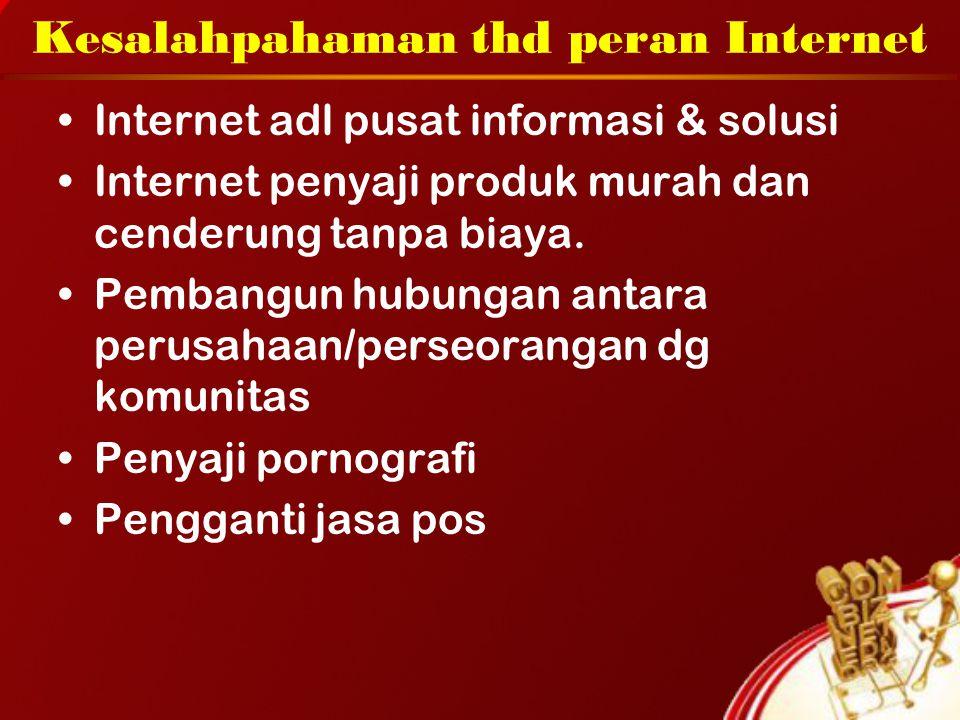 Kesalahpahaman thd peran Internet Internet adl pusat informasi & solusi Internet penyaji produk murah dan cenderung tanpa biaya. Pembangun hubungan an