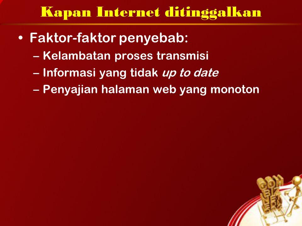 Kapan Internet ditinggalkan Faktor-faktor penyebab: –Kelambatan proses transmisi –Informasi yang tidak up to date –Penyajian halaman web yang monoton