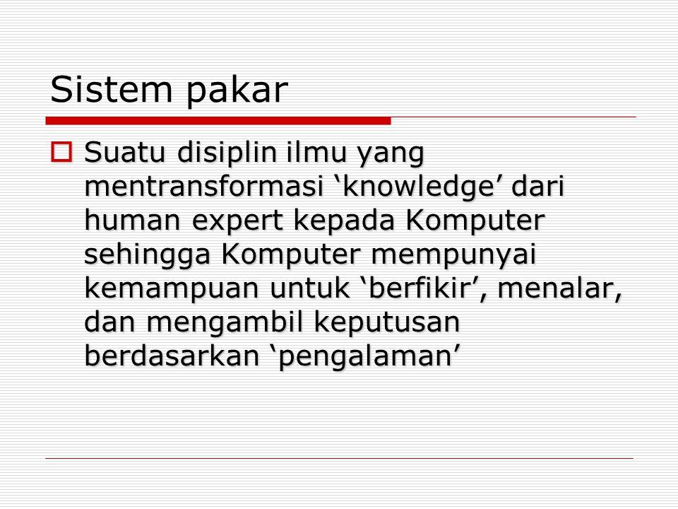 Sistem pakar  Suatu disiplin ilmu yang mentransformasi 'knowledge' dari human expert kepada Komputer sehingga Komputer mempunyai kemampuan untuk 'ber