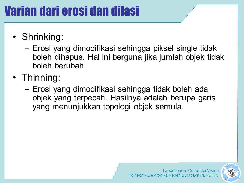 Laboratorium Computer Vision Politeknik Elektronika Negeri Surabaya PENS-ITS Varian dari erosi dan dilasi Shrinking: –Erosi yang dimodifikasi sehingga
