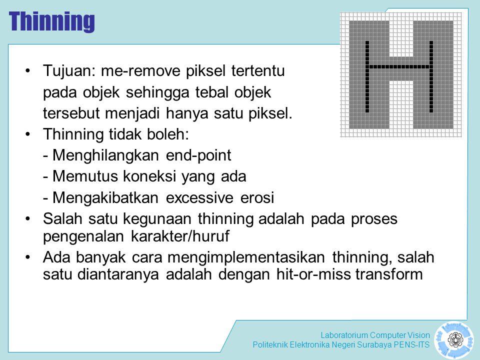 Laboratorium Computer Vision Politeknik Elektronika Negeri Surabaya PENS-ITS Thinning Tujuan: me-remove piksel tertentu pada objek sehingga tebal obje