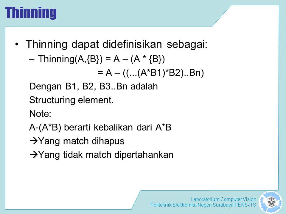 Laboratorium Computer Vision Politeknik Elektronika Negeri Surabaya PENS-ITS Thinning Thinning dapat didefinisikan sebagai: –Thinning(A,{B}) = A – (A