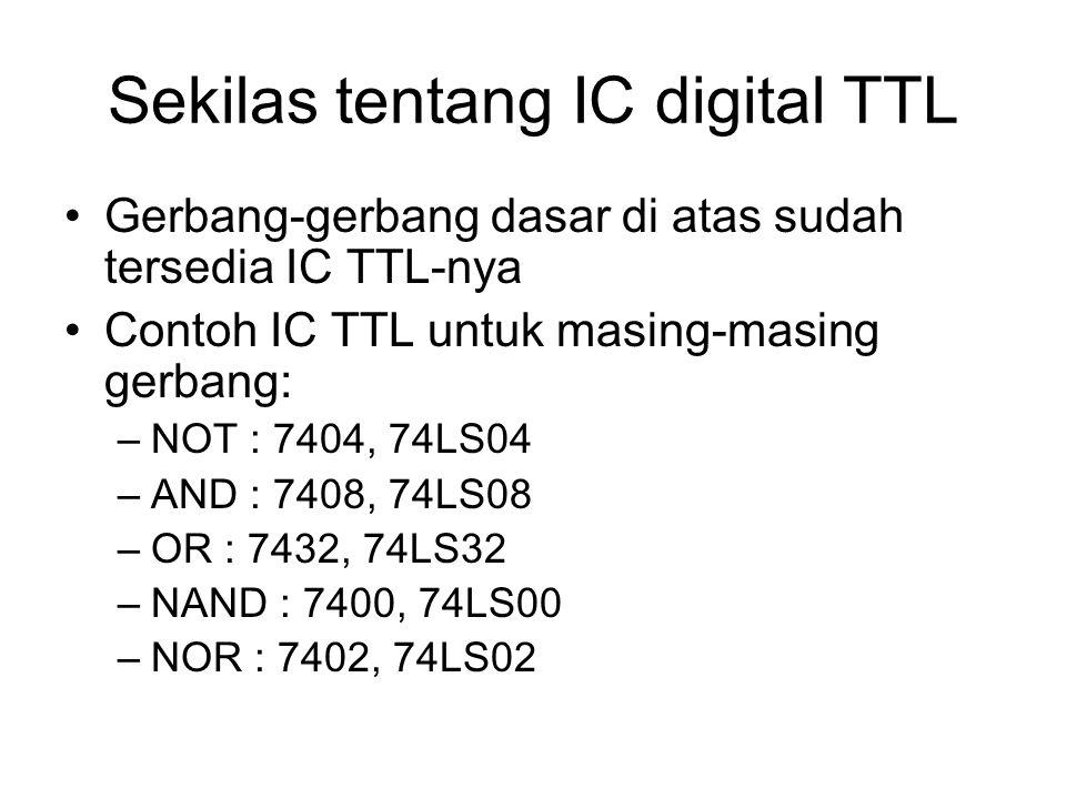 Sekilas tentang IC digital TTL Gerbang-gerbang dasar di atas sudah tersedia IC TTL-nya Contoh IC TTL untuk masing-masing gerbang: –NOT : 7404, 74LS04