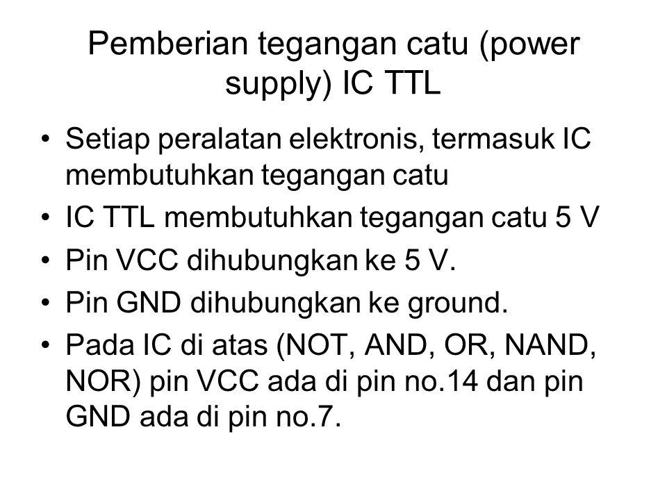 Pemberian tegangan catu (power supply) IC TTL Setiap peralatan elektronis, termasuk IC membutuhkan tegangan catu IC TTL membutuhkan tegangan catu 5 V