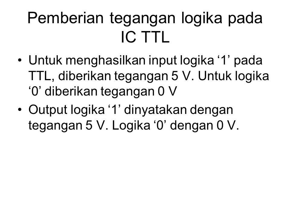 Pemberian tegangan logika pada IC TTL Untuk menghasilkan input logika '1' pada TTL, diberikan tegangan 5 V. Untuk logika '0' diberikan tegangan 0 V Ou