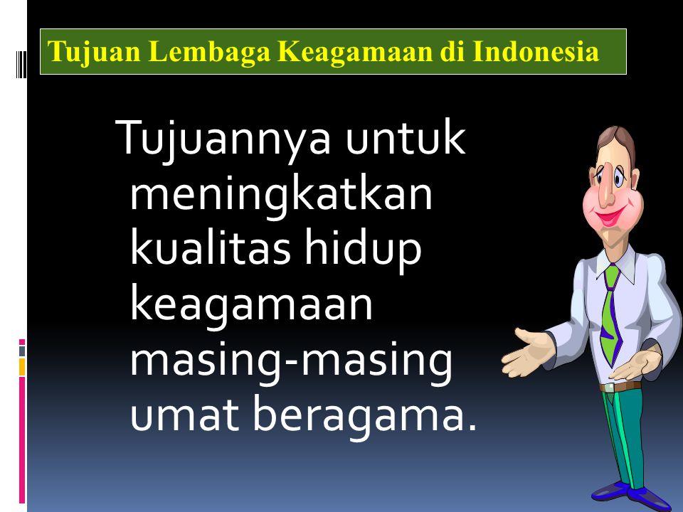 Tujuannya untuk meningkatkan kualitas hidup keagamaan masing-masing umat beragama. Tujuan Lembaga Keagamaan di Indonesia