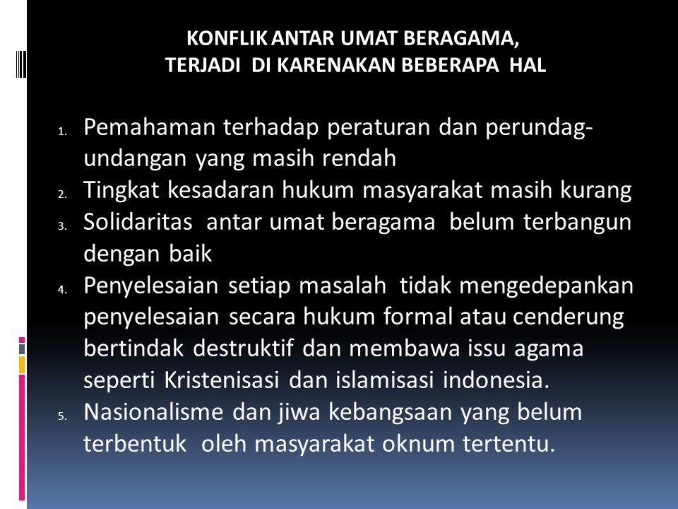KONFLIK ANTAR UMAT BERAGAMA, TERJADI DI KARENAKAN BEBERAPA HAL 1. Pemahaman terhadap peraturan dan perundag- undangan yang masih rendah 2. Tingkat kes