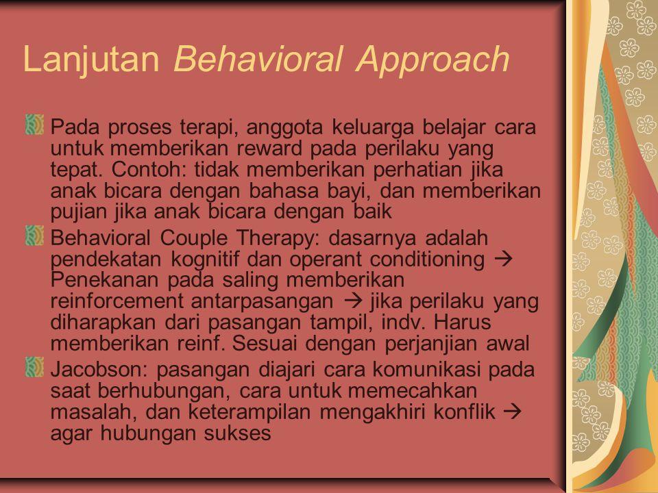 Lanjutan Behavioral Approach Pada proses terapi, anggota keluarga belajar cara untuk memberikan reward pada perilaku yang tepat. Contoh: tidak memberi