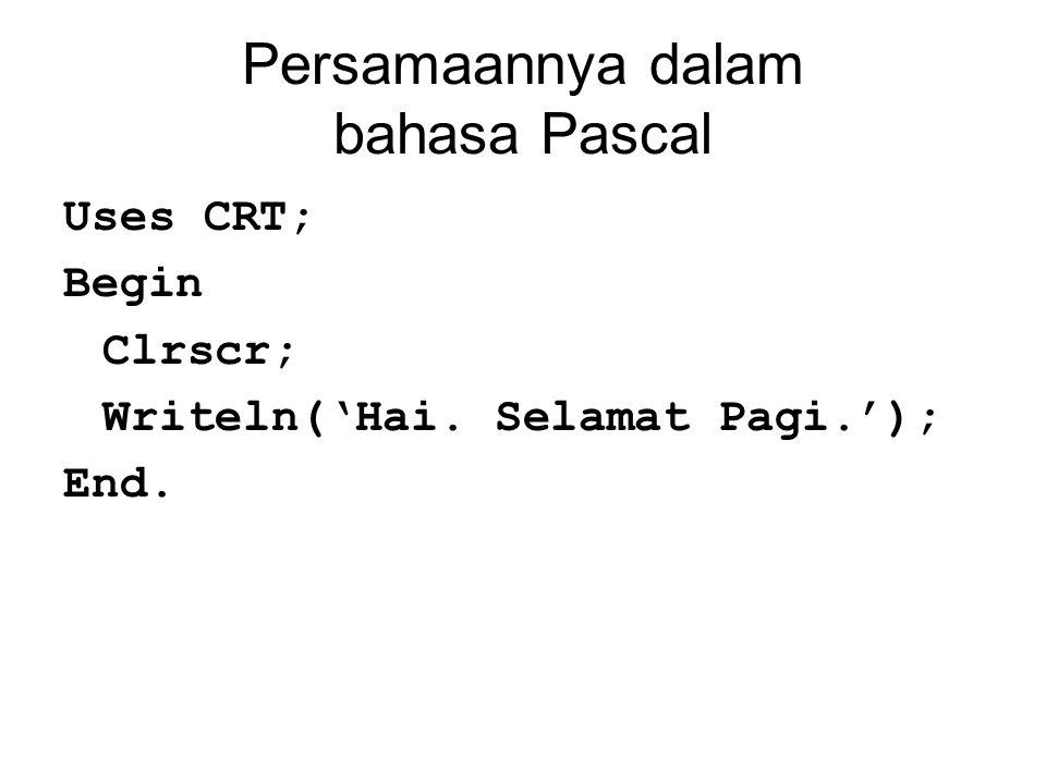 Persamaannya dalam bahasa Pascal Uses CRT; Begin Clrscr; Writeln('Hai. Selamat Pagi.'); End.