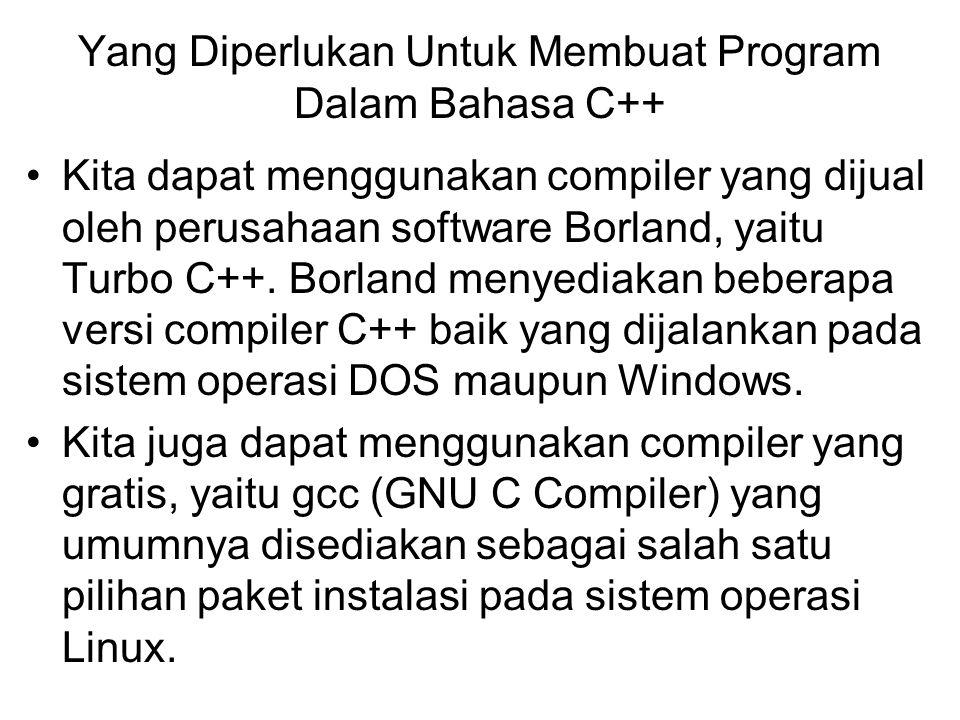 Yang Diperlukan Untuk Membuat Program Dalam Bahasa C++ Kita dapat menggunakan compiler yang dijual oleh perusahaan software Borland, yaitu Turbo C++.