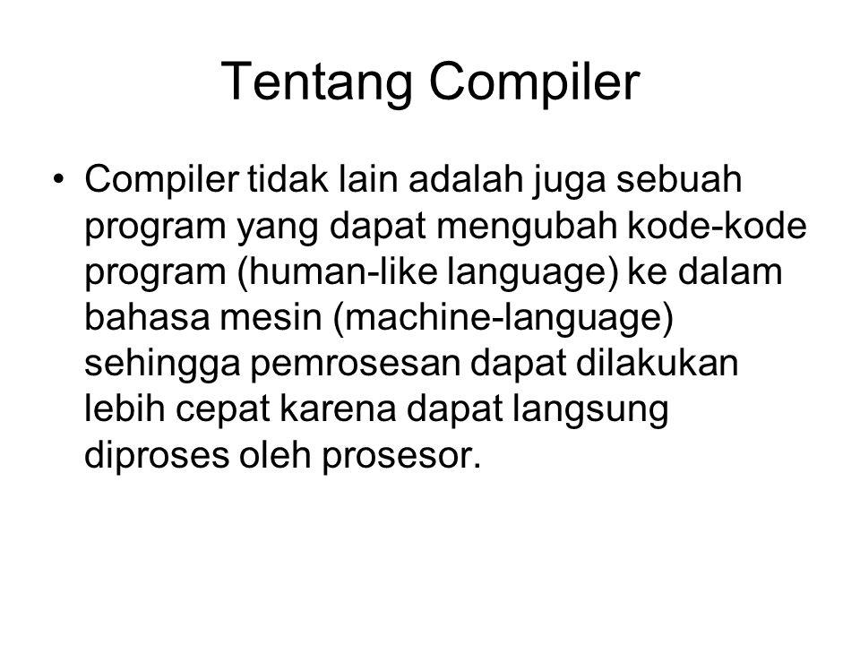 Tentang Compiler Compiler tidak lain adalah juga sebuah program yang dapat mengubah kode-kode program (human-like language) ke dalam bahasa mesin (mac