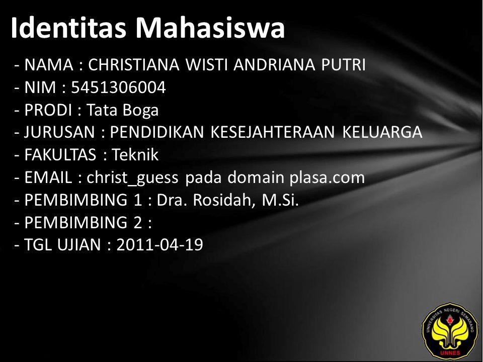 Identitas Mahasiswa - NAMA : CHRISTIANA WISTI ANDRIANA PUTRI - NIM : 5451306004 - PRODI : Tata Boga - JURUSAN : PENDIDIKAN KESEJAHTERAAN KELUARGA - FAKULTAS : Teknik - EMAIL : christ_guess pada domain plasa.com - PEMBIMBING 1 : Dra.